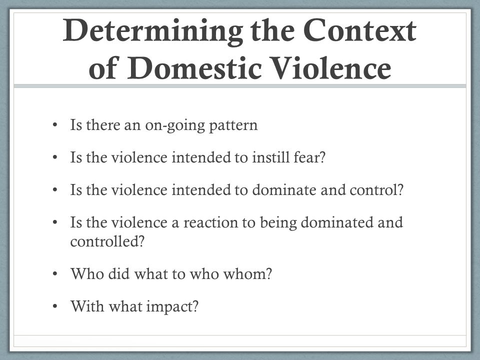 Determining the Context of Domestic Violence Is there an on-going pattern Is the violence intended to instill fear.