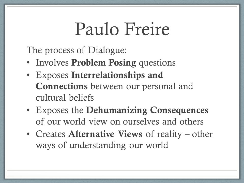 Paulo Freire The process of Dialogue: Involves Problem Posing questions Exposes Interrelationships and Connections between our personal and cultural beliefs Exposes the Dehumanizing Consequences of our world view on ourselves and others Creates Alternative Views of reality – other ways of understanding our world