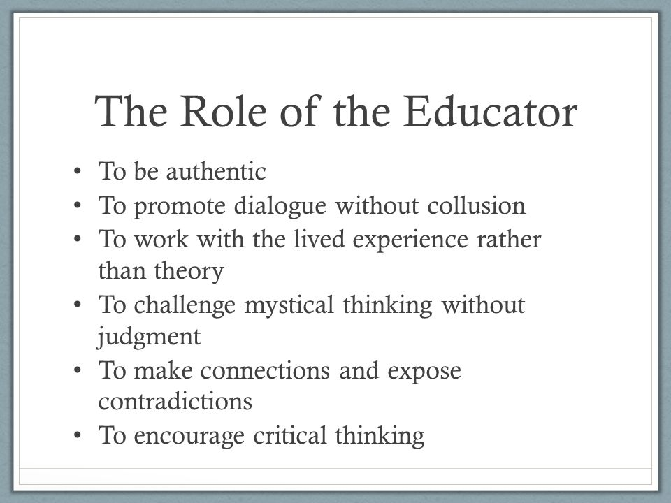 The Role of the Educator To be authentic To promote dialogue without collusion To work with the lived experience rather than theory To challenge mystical thinking without judgment To make connections and expose contradictions To encourage critical thinking