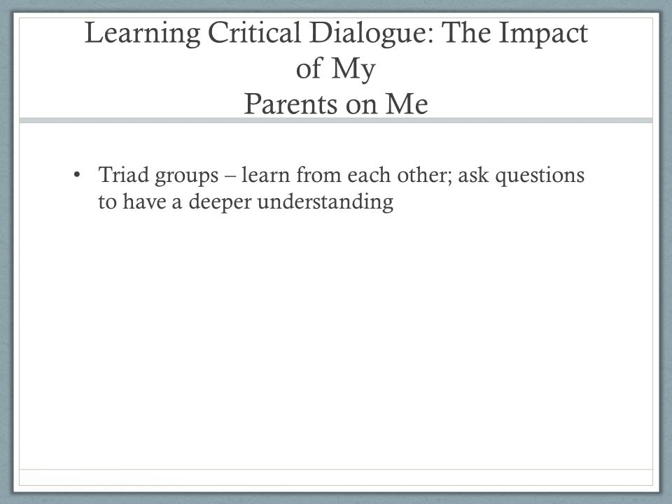 Learning Critical Dialogue: The Impact of My Parents on Me Triad groups – learn from each other; ask questions to have a deeper understanding