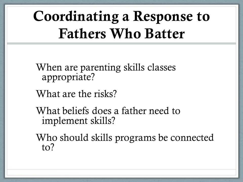 Coordinating a Response to Fathers Who Batter When are parenting skills classes appropriate.