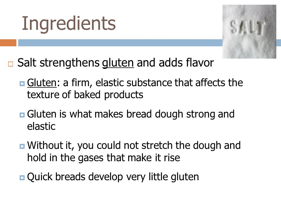  Salt strengthens gluten and adds flavor  Gluten: a firm, elastic substance that affects the texture of baked products  Gluten is what makes bread