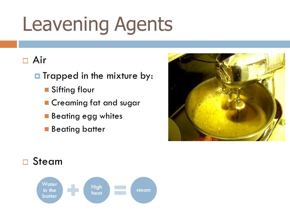  Air  Trapped in the mixture by: Sifting flour Creaming fat and sugar Beating egg whites Beating batter  Steam Leavening Agents Water in the batter