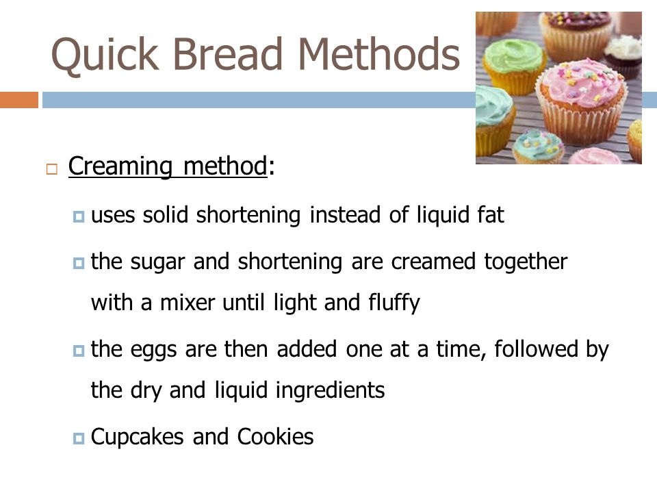 Creaming method:  uses solid shortening instead of liquid fat  the sugar and shortening are creamed together with a mixer until light and fluffy 