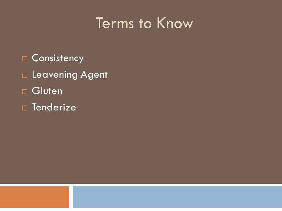 Terms to Know  Consistency  Leavening Agent  Gluten  Tenderize