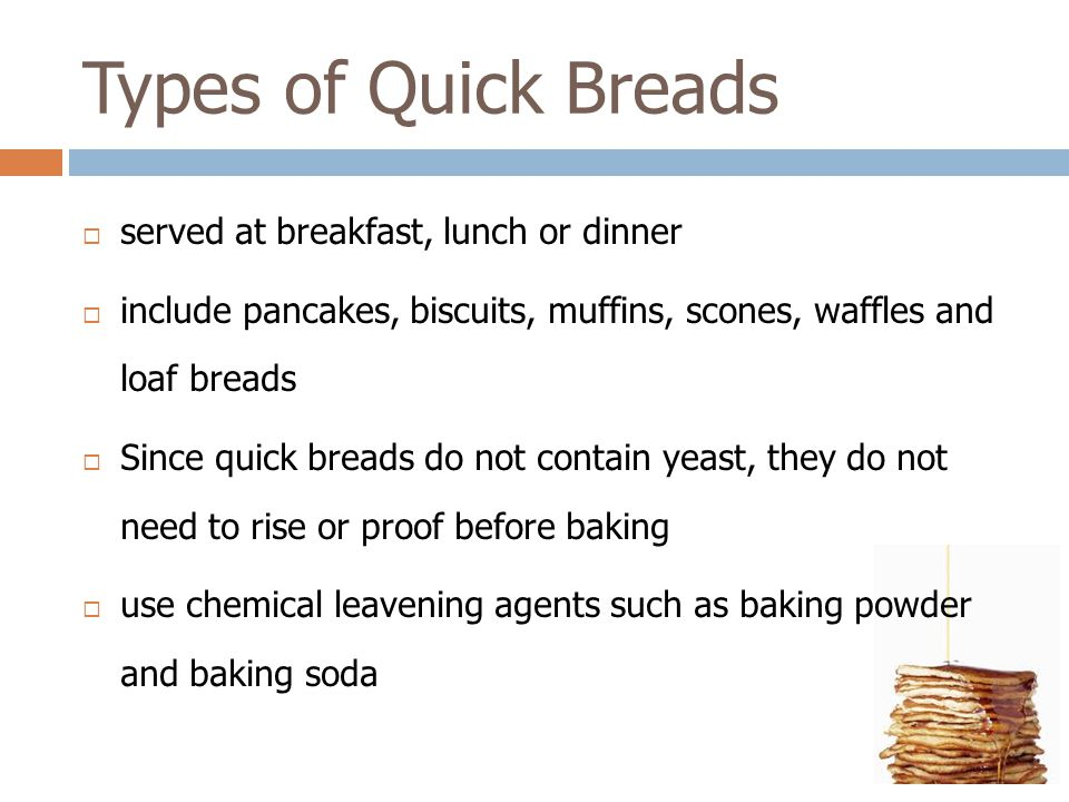 Types of Quick Breads  served at breakfast, lunch or dinner  include pancakes, biscuits, muffins, scones, waffles and loaf breads  Since quick brea