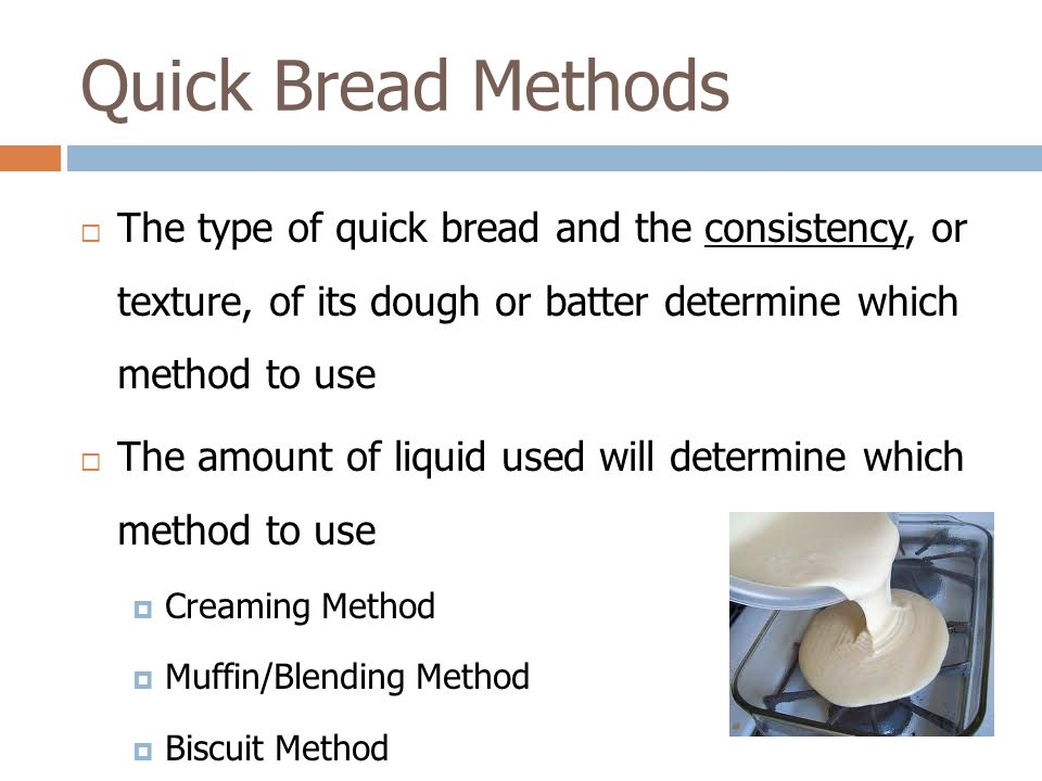  The type of quick bread and the consistency, or texture, of its dough or batter determine which method to use  The amount of liquid used will deter