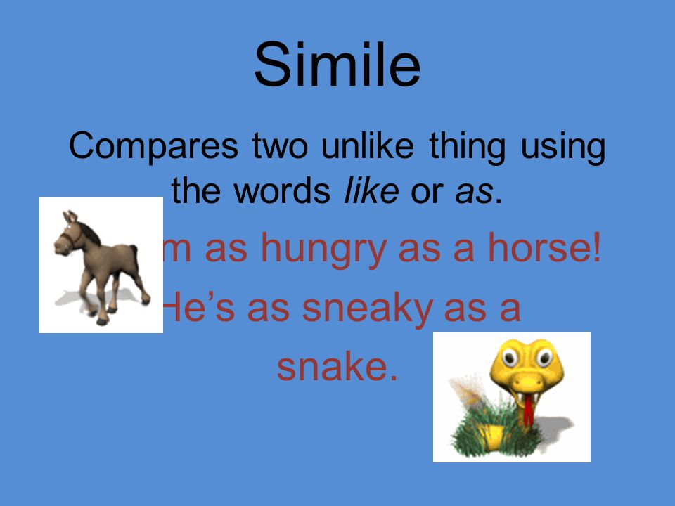 Simile Compares two unlike thing using the words like or as. I'm as hungry as a horse! He's as sneaky as a snake.