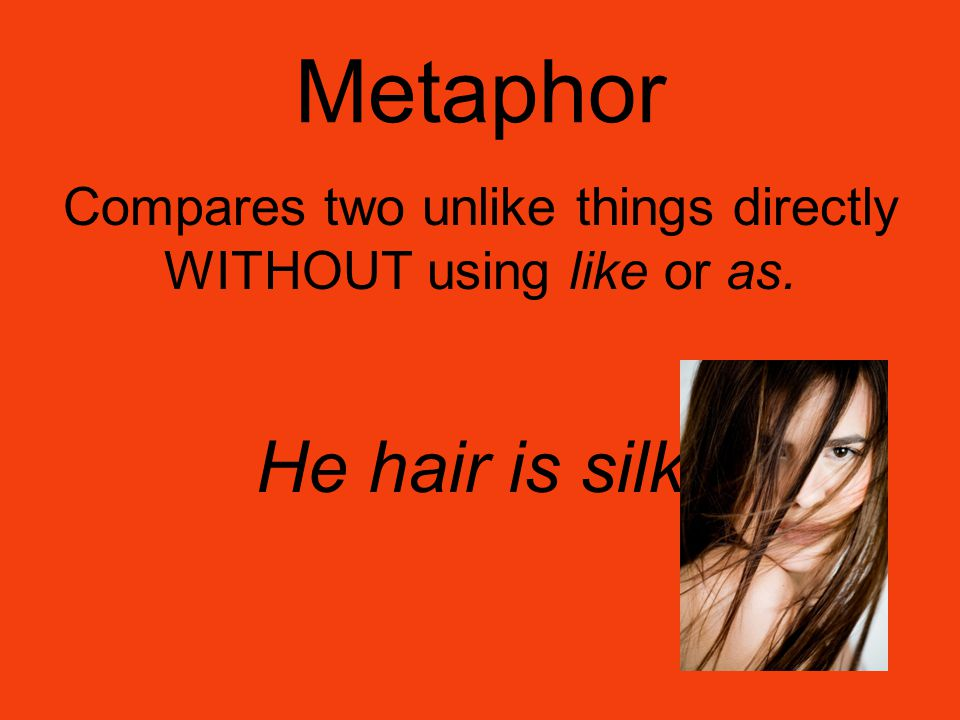 Metaphor Compares two unlike things directly WITHOUT using like or as. He hair is silk.