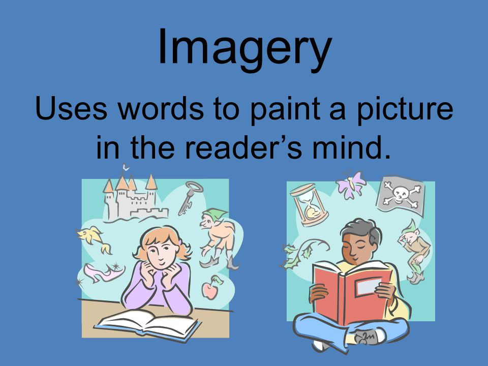 Imagery Uses words to paint a picture in the reader's mind.