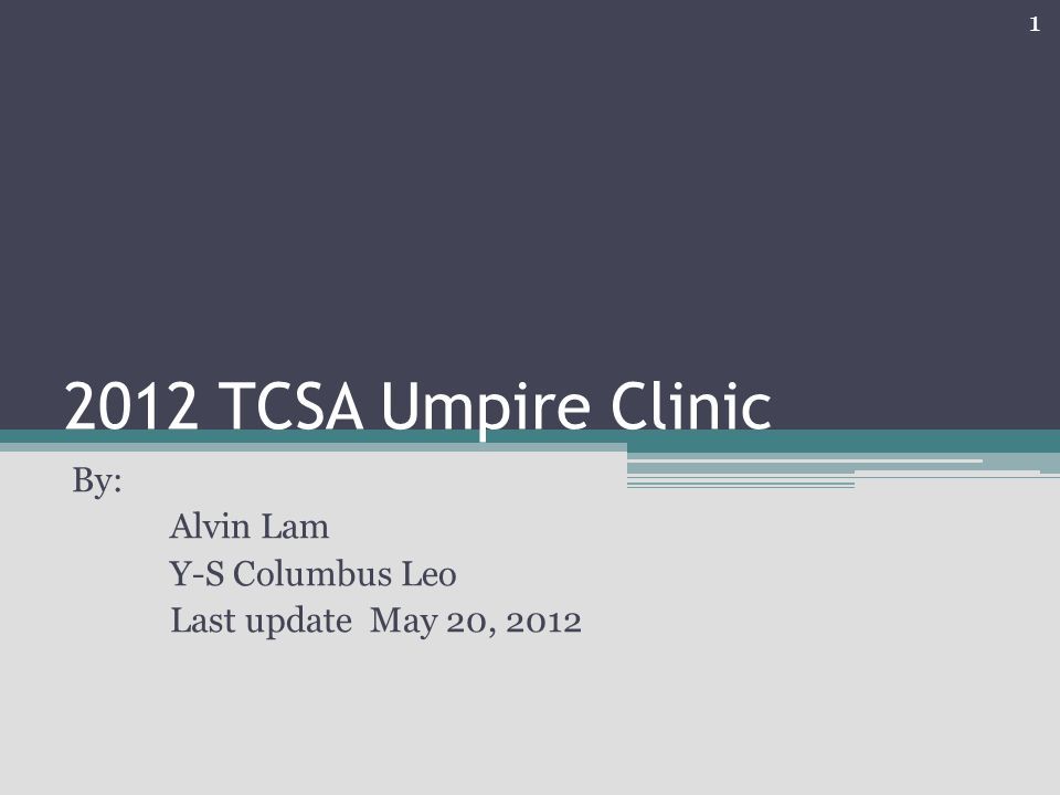 2012 TCSA Umpire Clinic By: Alvin Lam Y-S Columbus Leo Last update May 20, 2012 1