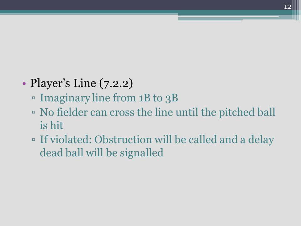 Player's Line (7.2.2) ▫Imaginary line from 1B to 3B ▫No fielder can cross the line until the pitched ball is hit ▫If violated: Obstruction will be called and a delay dead ball will be signalled 12