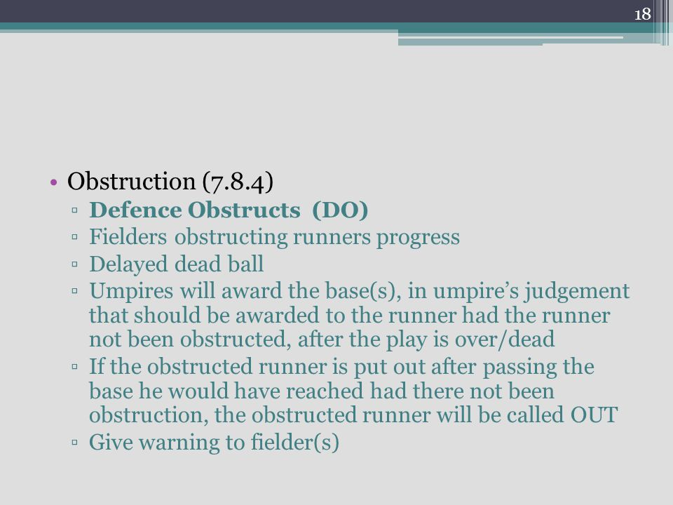 Obstruction (7.8.4) ▫Defence Obstructs (DO) ▫Fielders obstructing runners progress ▫Delayed dead ball ▫Umpires will award the base(s), in umpire's judgement that should be awarded to the runner had the runner not been obstructed, after the play is over/dead ▫If the obstructed runner is put out after passing the base he would have reached had there not been obstruction, the obstructed runner will be called OUT ▫Give warning to fielder(s) 18