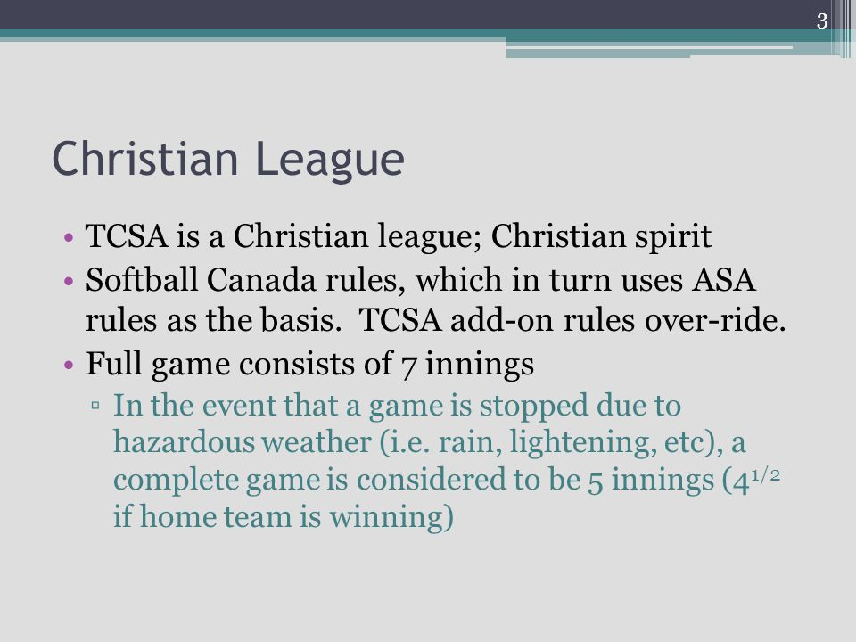 Christian League TCSA is a Christian league; Christian spirit Softball Canada rules, which in turn uses ASA rules as the basis.