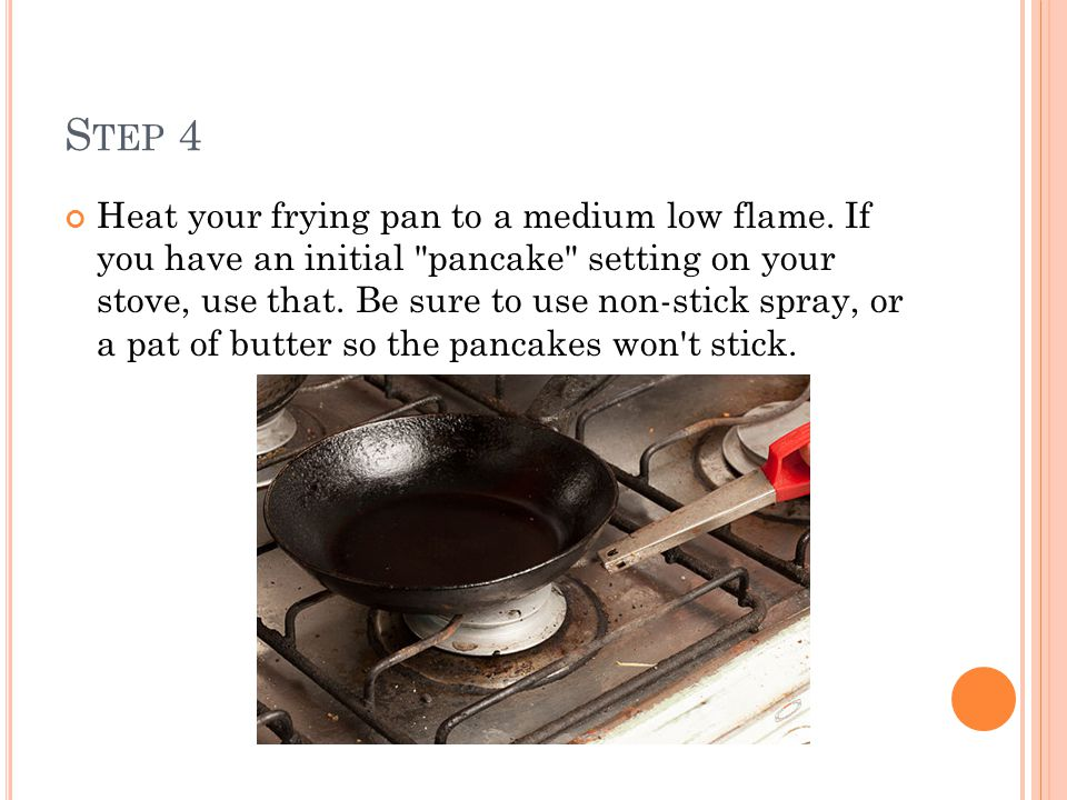 S TEP 4 Heat your frying pan to a medium low flame. If you have an initial