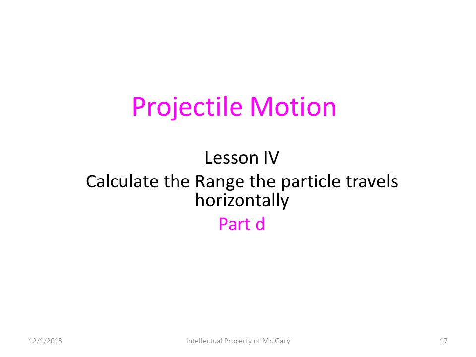 Projectile Motion Lesson IV Calculate the Range the particle travels horizontally Part d 12/1/201317Intellectual Property of Mr. Gary