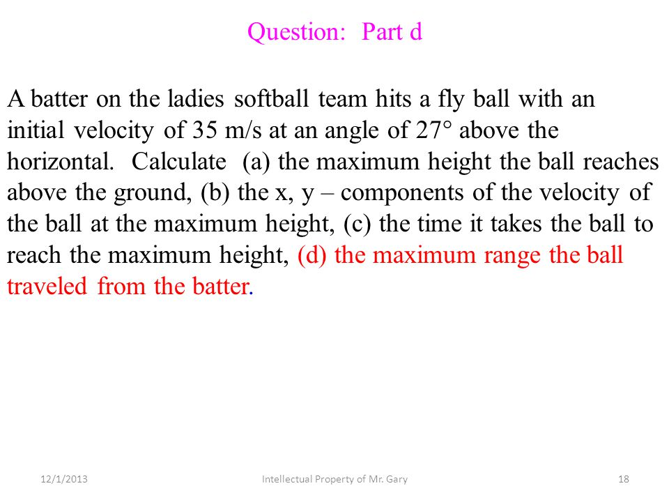 A batter on the ladies softball team hits a fly ball with an initial velocity of 35 m/s at an angle of 27° above the horizontal. Calculate (a) the max
