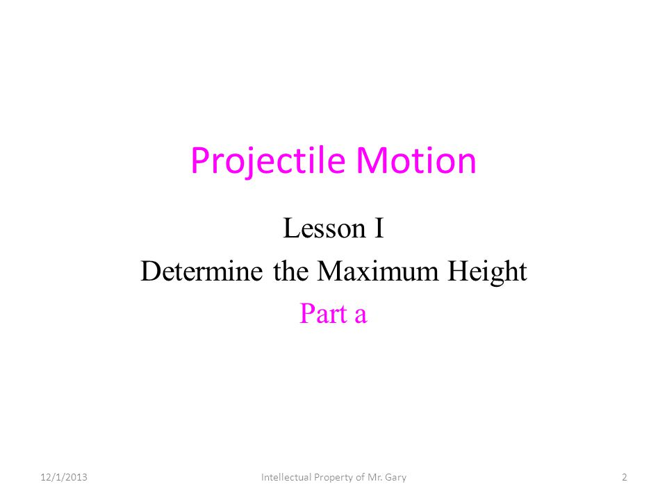 Projectile Motion Lesson I Determine the Maximum Height Part a 12/1/20132Intellectual Property of Mr. Gary