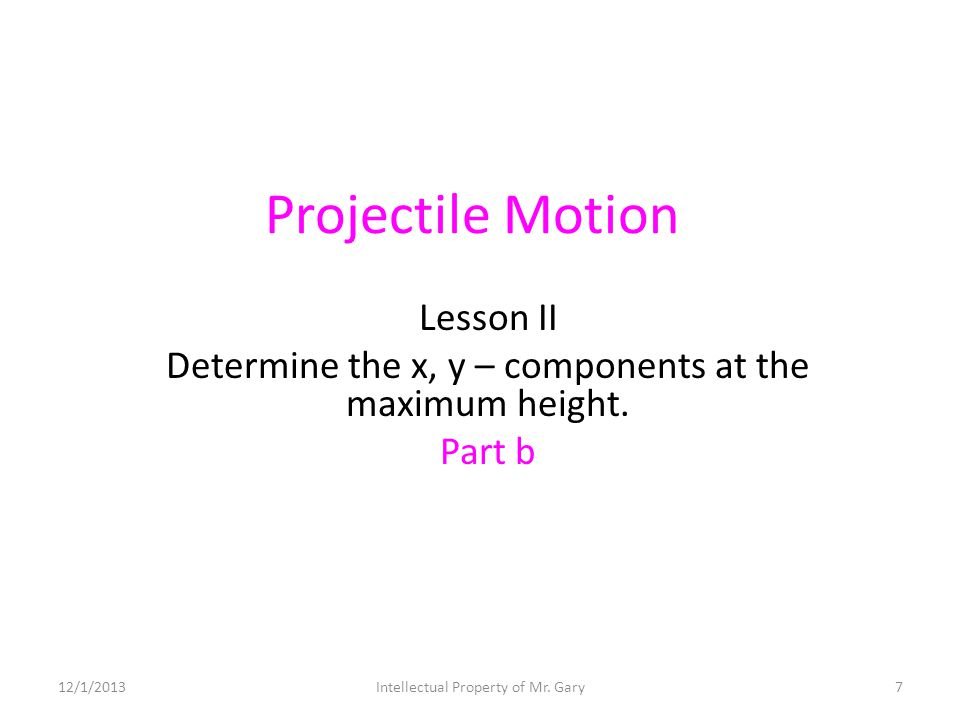 Projectile Motion Lesson II Determine the x, y – components at the maximum height. Part b 12/1/20137Intellectual Property of Mr. Gary