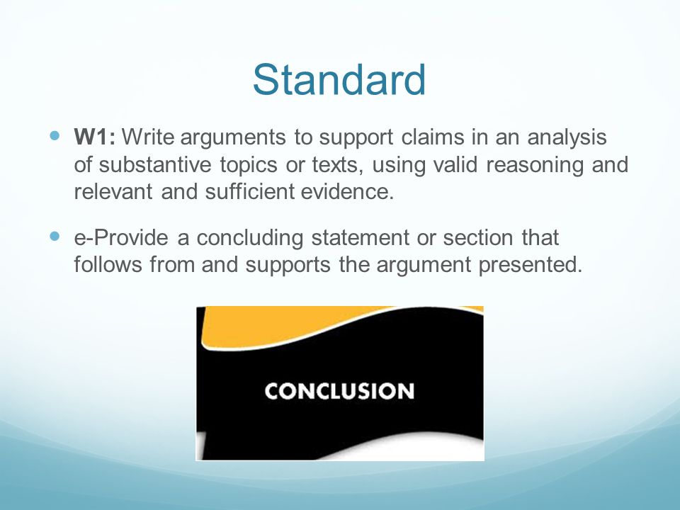 Standard W1: Write arguments to support claims in an analysis of substantive topics or texts, using valid reasoning and relevant and sufficient eviden