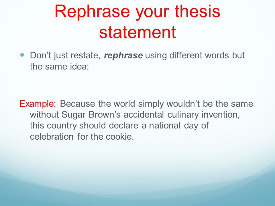 Rephrase your thesis statement Don't just restate, rephrase using different words but the same idea: Example: Because the world simply wouldn't be the