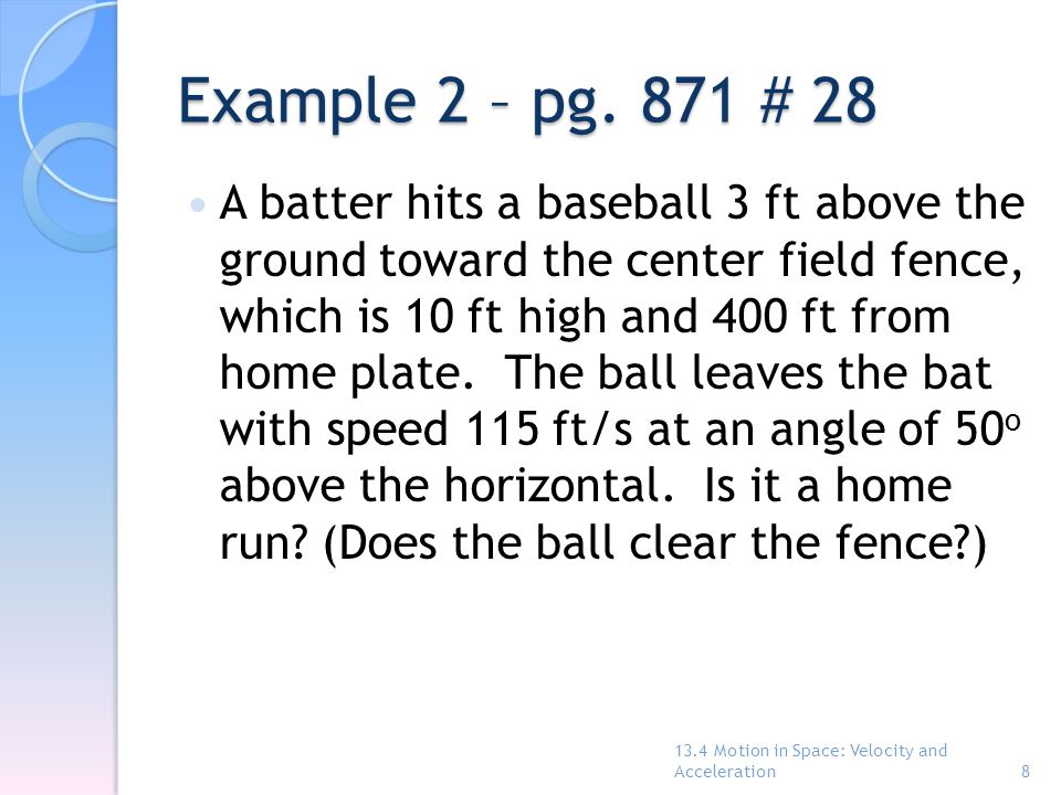 Example 2 – pg. 871 # 28 A batter hits a baseball 3 ft above the ground toward the center field fence, which is 10 ft high and 400 ft from home plate.