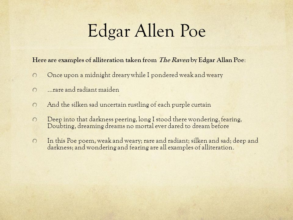Edgar Allen Poe Here are examples of alliteration taken from The Raven by Edgar Allan Poe : Once upon a midnight dreary while I pondered weak and wear