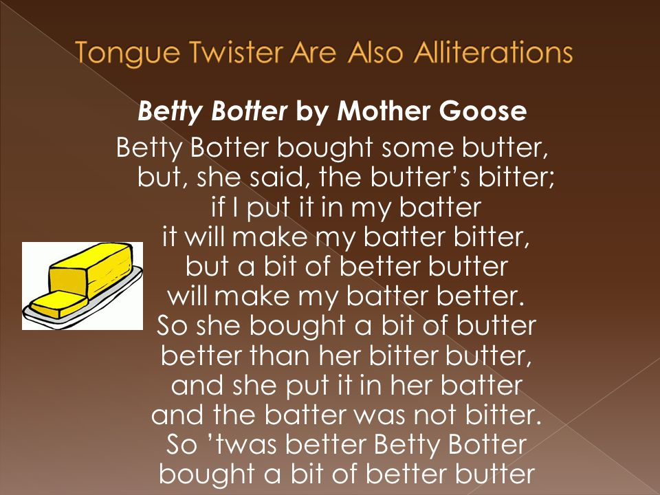 Betty Botter by Mother Goose Betty Botter bought some butter, but, she said, the butter's bitter; if I put it in my batter it will make my batter bitter, but a bit of better butter will make my batter better.