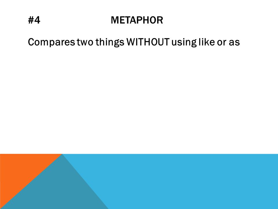 #4 METAPHOR Compares two things WITHOUT using like or as