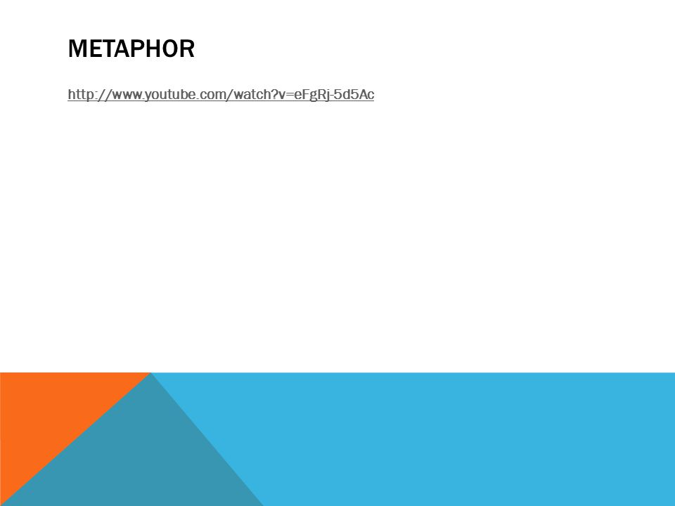 METAPHOR http://www.youtube.com/watch v=eFgRj-5d5Ac
