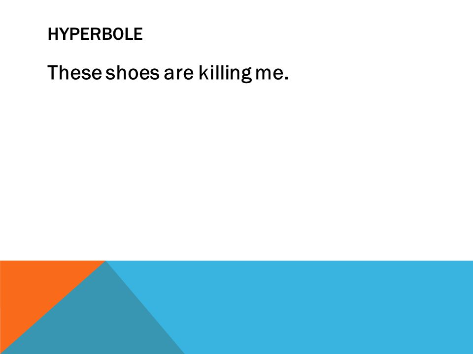 HYPERBOLE These shoes are killing me.