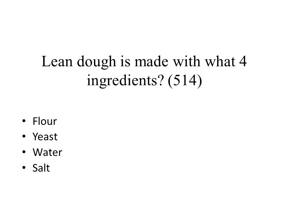 Lean dough is made with what 4 ingredients? (514) Flour Yeast Water Salt