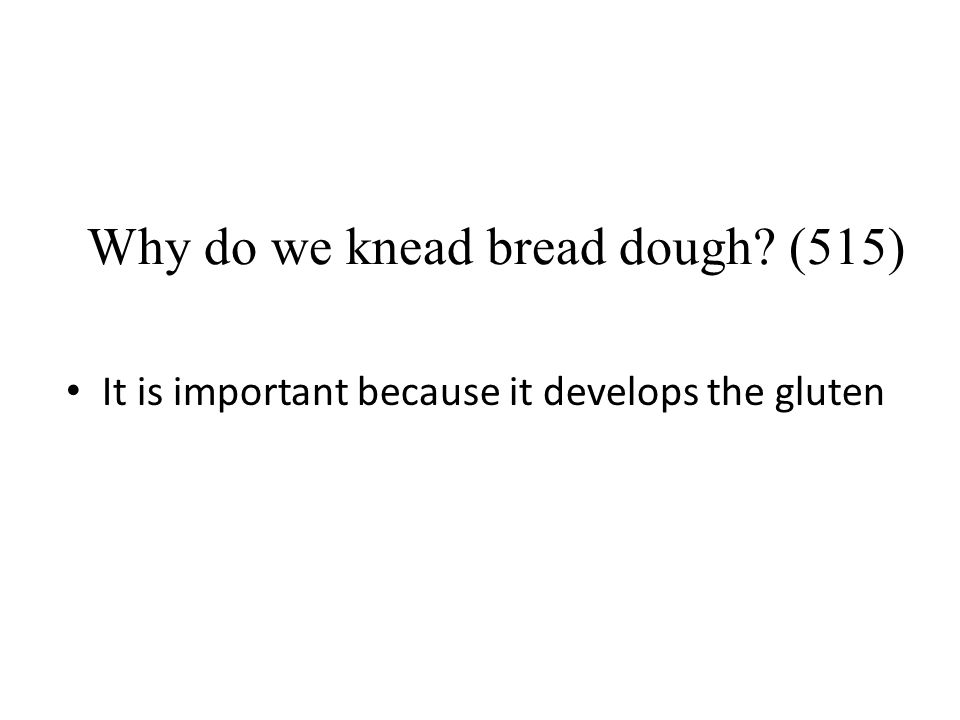 Why do we knead bread dough? (515) It is important because it develops the gluten