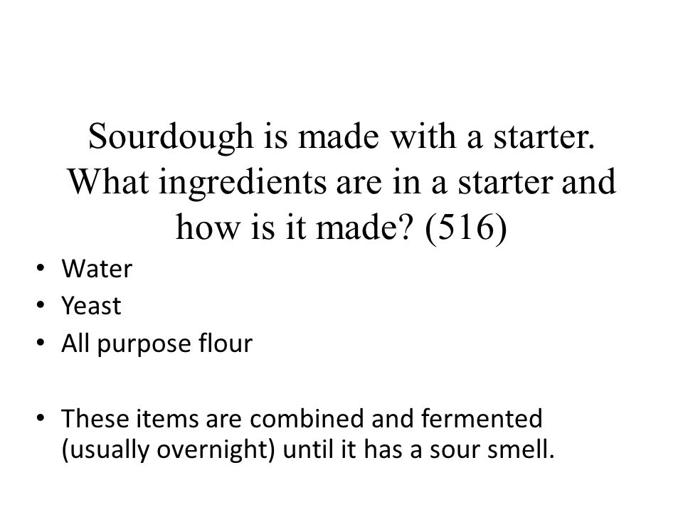 Sourdough is made with a starter. What ingredients are in a starter and how is it made? (516) Water Yeast All purpose flour These items are combined a