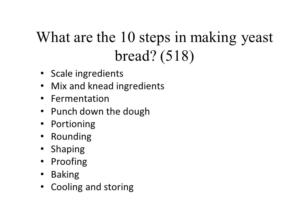What are the 10 steps in making yeast bread? (518) Scale ingredients Mix and knead ingredients Fermentation Punch down the dough Portioning Rounding S