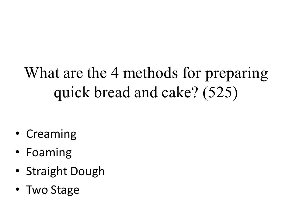 What are the 4 methods for preparing quick bread and cake? (525) Creaming Foaming Straight Dough Two Stage