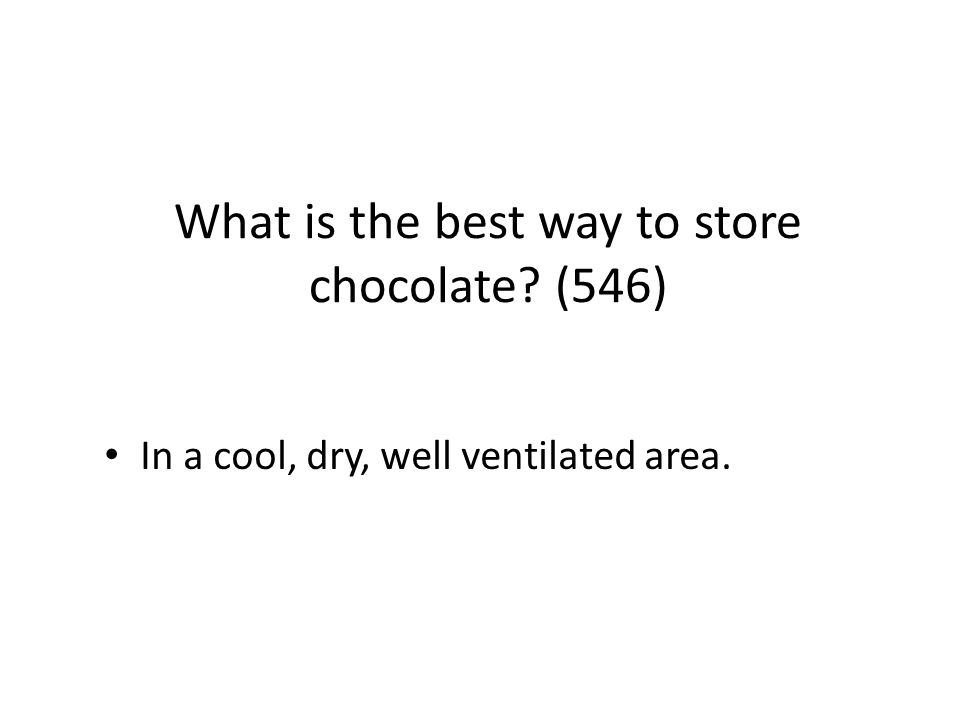 What is the best way to store chocolate? (546) In a cool, dry, well ventilated area.