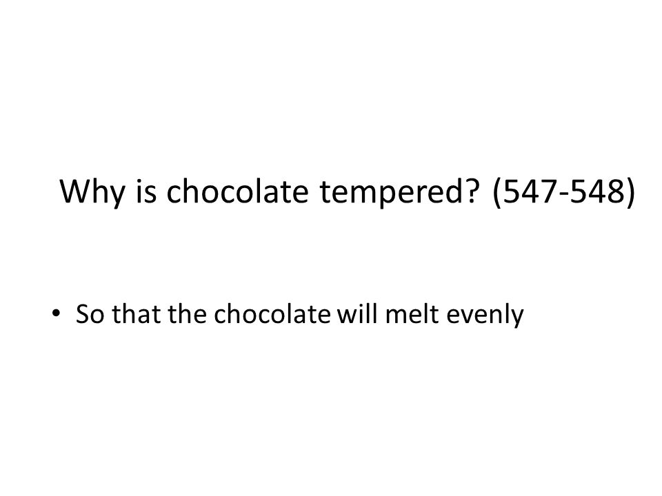 Why is chocolate tempered? (547-548) So that the chocolate will melt evenly