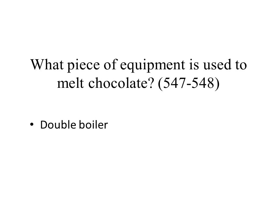 What piece of equipment is used to melt chocolate? (547-548) Double boiler