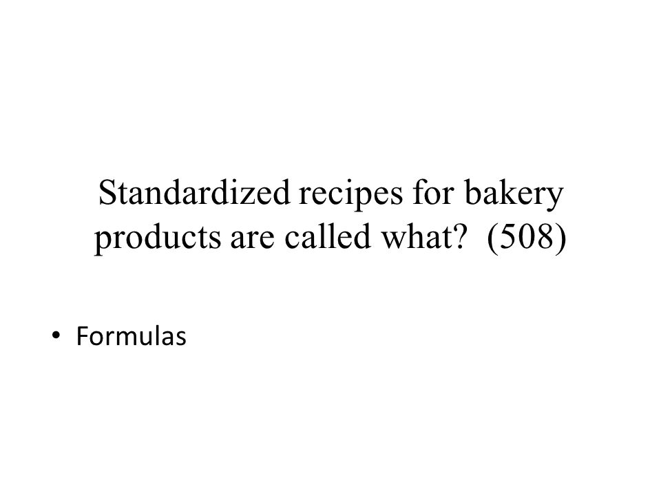 Standardized recipes for bakery products are called what? (508) Formulas