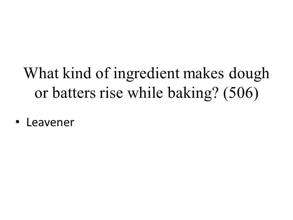 What kind of ingredient makes dough or batters rise while baking? (506) Leavener