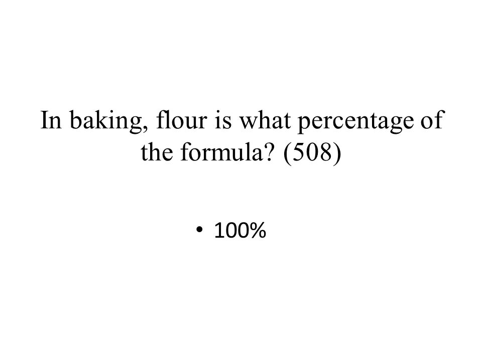In baking, flour is what percentage of the formula? (508) 100%