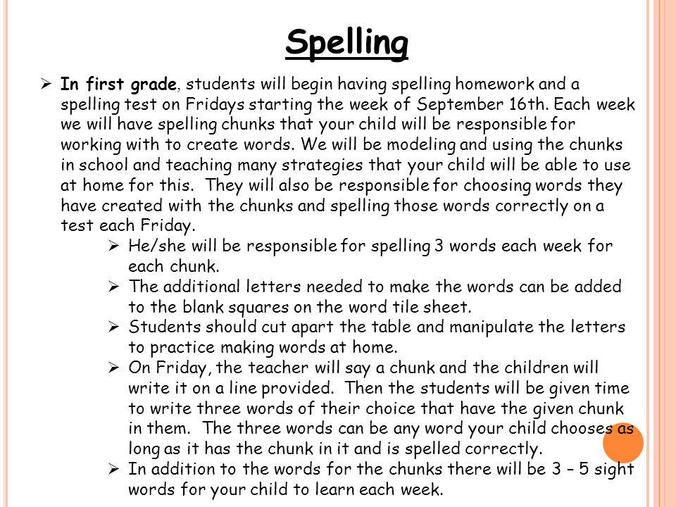 Spelling  In first grade, students will begin having spelling homework and a spelling test on Fridays starting the week of September 16th.