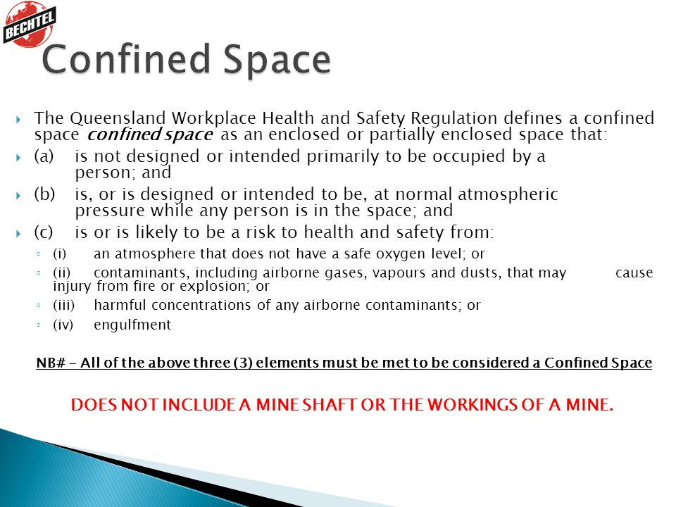  The Queensland Workplace Health and Safety Regulation defines a confined space confined space as an enclosed or partially enclosed space that:  (a) is not designed or intended primarily to be occupied by a person; and  (b) is, or is designed or intended to be, at normal atmospheric pressure while any person is in the space; and  (c) is or is likely to be a risk to health and safety from: ◦ (i) an atmosphere that does not have a safe oxygen level; or ◦ (ii) contaminants, including airborne gases, vapours and dusts, that may cause injury from fire or explosion; or ◦ (iii) harmful concentrations of any airborne contaminants; or ◦ (iv) engulfment NB# - All of the above three (3) elements must be met to be considered a Confined Space DOES NOT INCLUDE A MINE SHAFT OR THE WORKINGS OF A MINE.
