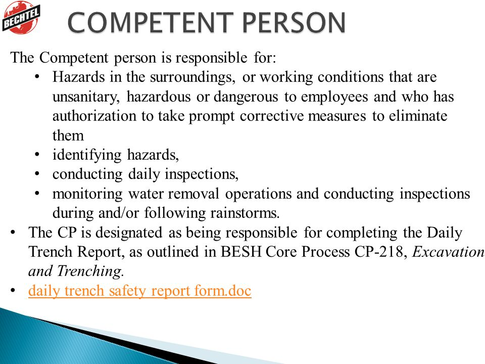 The Competent person is responsible for: Hazards in the surroundings, or working conditions that are unsanitary, hazardous or dangerous to employees and who has authorization to take prompt corrective measures to eliminate them identifying hazards, conducting daily inspections, monitoring water removal operations and conducting inspections during and/or following rainstorms.