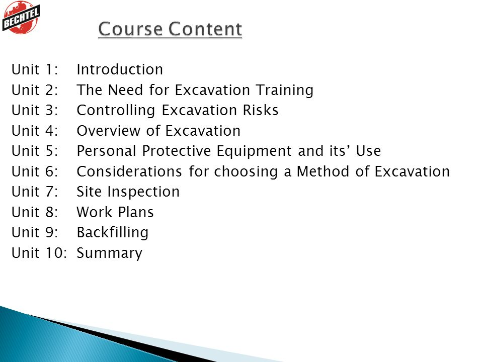 Unit 1: Introduction Unit 2: The Need for Excavation Training Unit 3: Controlling Excavation Risks Unit 4: Overview of Excavation Unit 5: Personal Protective Equipment and its' Use Unit 6: Considerations for choosing a Method of Excavation Unit 7: Site Inspection Unit 8: Work Plans Unit 9: Backfilling Unit 10: Summary