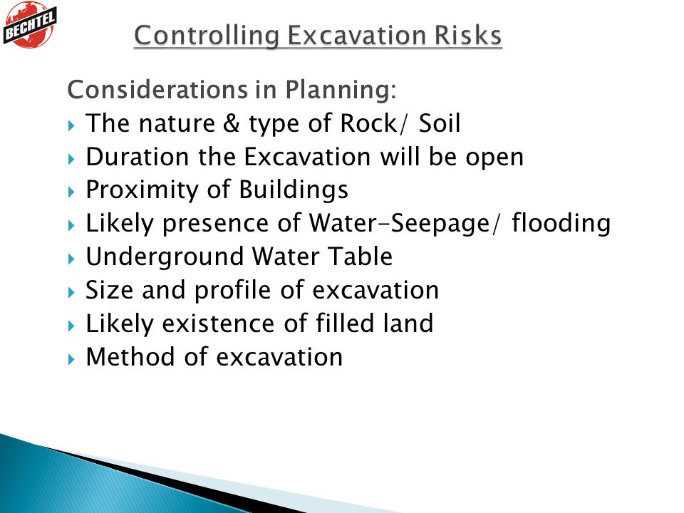 Considerations in Planning:  The nature & type of Rock/ Soil  Duration the Excavation will be open  Proximity of Buildings  Likely presence of Water-Seepage/ flooding  Underground Water Table  Size and profile of excavation  Likely existence of filled land  Method of excavation
