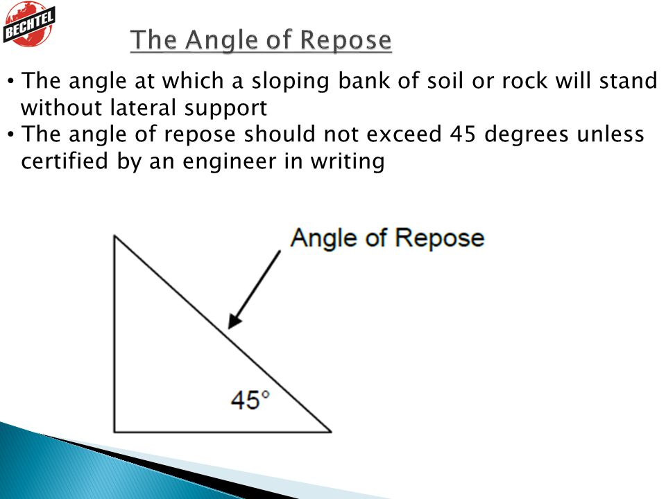 The angle at which a sloping bank of soil or rock will stand without lateral support The angle of repose should not exceed 45 degrees unless certified by an engineer in writing