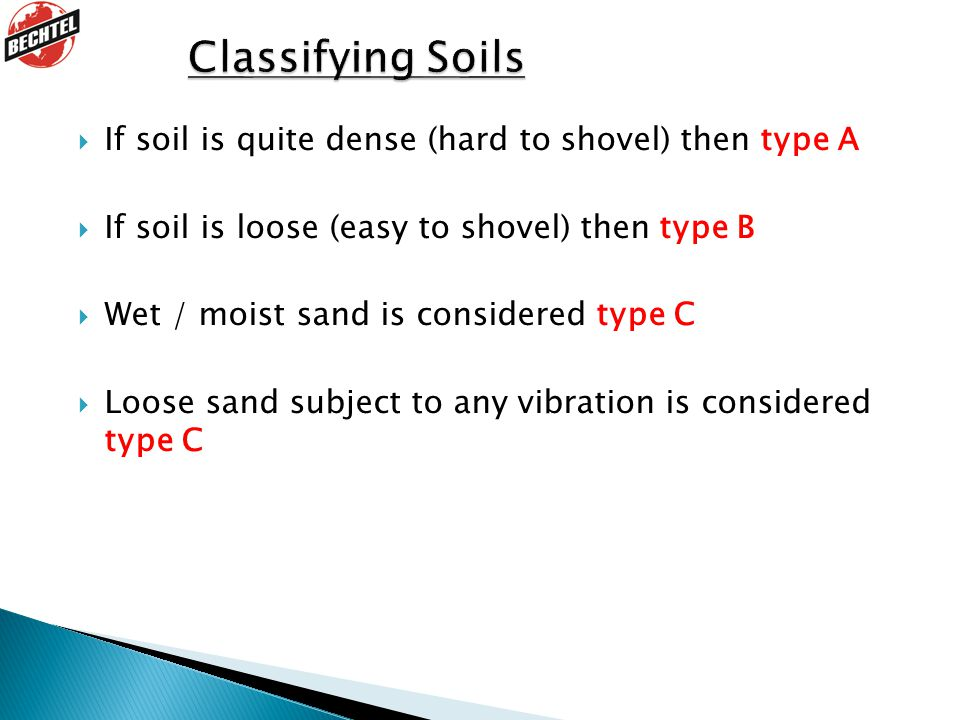  If soil is quite dense (hard to shovel) then type A  If soil is loose (easy to shovel) then type B  Wet / moist sand is considered type C  Loose sand subject to any vibration is considered type C