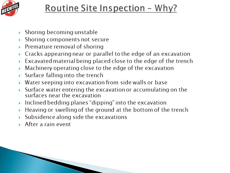  Shoring becoming unstable  Shoring components not secure  Premature removal of shoring  Cracks appearing near or parallel to the edge of an excavation  Excavated material being placed close to the edge of the trench  Machinery operating close to the edge of the excavation  Surface falling into the trench  Water seeping into excavation from side walls or base  Surface water entering the excavation or accumulating on the surfaces near the excavation  Inclined bedding planes dipping into the excavation  Heaving or swelling of the ground at the bottom of the trench  Subsidence along side the excavations  After a rain event
